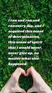 I ran and ran and ran every day, and I acquired this sense of determination, this sense of spirit that I would never, never give up, no matter what else happened.